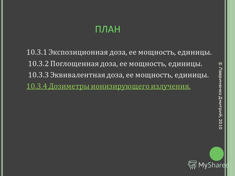 ПЛАН 10.3.1 Экспозиционная доза, ее мощность, единицы. 10.3.2 Поглощенная доза, ее мощность, единицы. 10.3.3 Эквивалентная доза, ее мощность, единицы. 10.3.4 Дозиметры ионизирующего излучения. © Лавриненко Дмитрий, 2010