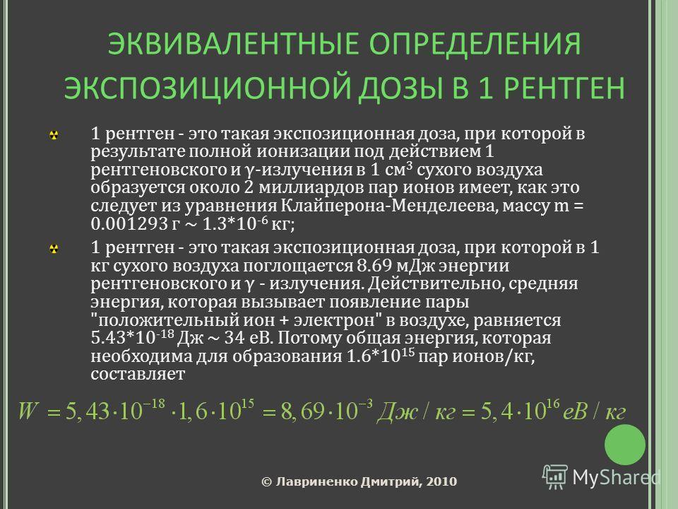 ЭКВИВАЛЕНТНЫЕ ОПРЕДЕЛЕНИЯ ЭКСПОЗИЦИОННОЙ ДОЗЫ В 1 РЕНТГЕН 1 рентген - это такая экспозиционная доза, при которой в результате полной ионизации под действием 1 рентгеновского и γ-излучения в 1 см 3 сухого воздуха образуется около 2 миллиардов пар ионо