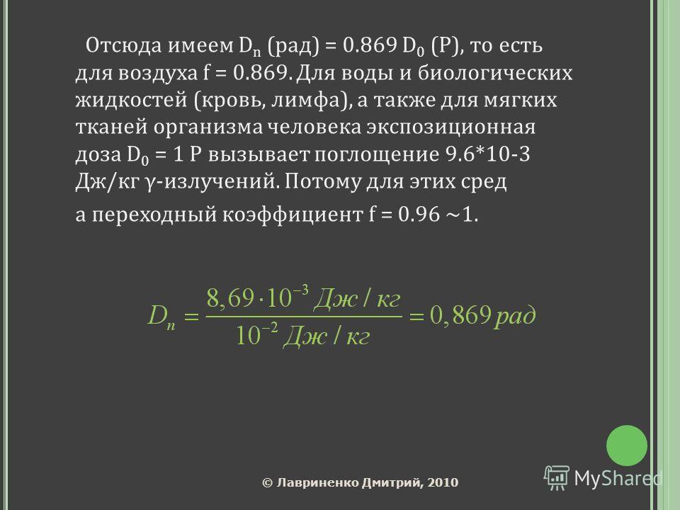Отсюда имеем D n (paд) = 0.869 D 0 (Р), то есть для воздуха f = 0.869. Для воды и биологических жидкостей (кровь, лимфа), а также для мягких тканей организма человека экспозиционная доза D 0 = 1 Р вызывает поглощение 9.6*10-3 Дж/кг γ-излучений. Потом