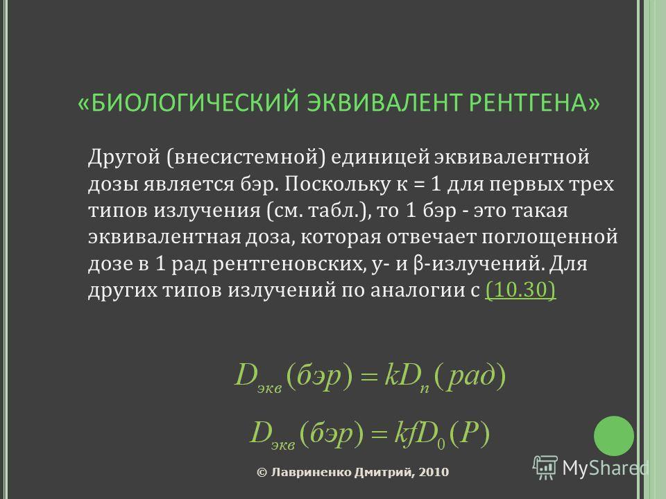 «БИОЛОГИЧЕСКИЙ ЭКВИВАЛЕНТ РЕНТГЕНА» Другой (внесистемной) единицей эквивалентной дозы является бэр. Поскольку к = 1 для первых трех типов излучения (см. табл.), то 1 бэр - это такая эквивалентная доза, которая отвечает поглощенной дозе в 1 рад рентге