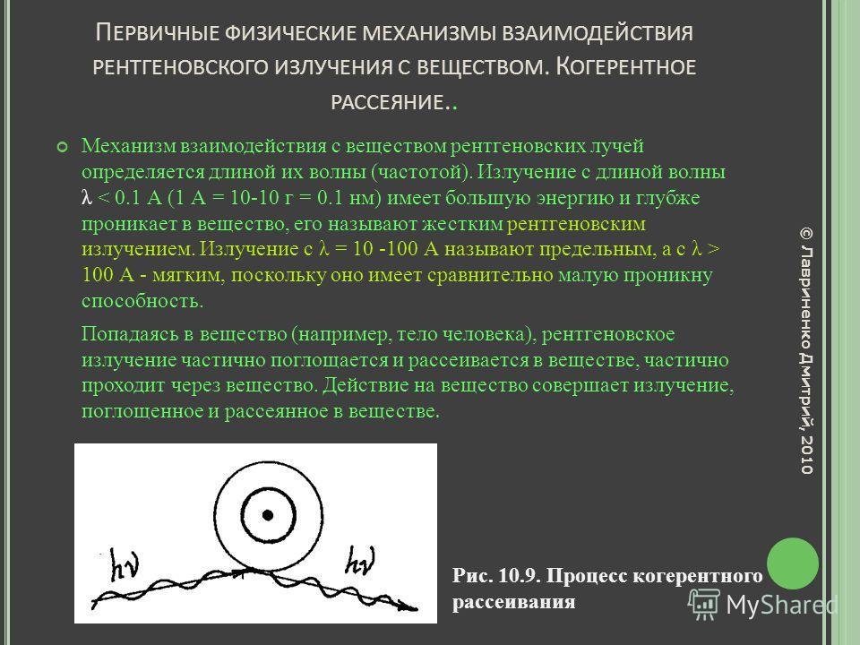 П ЕРВИЧНЫЕ ФИЗИЧЕСКИЕ МЕХАНИЗМЫ ВЗАИМОДЕЙСТВИЯ РЕНТГЕНОВСКОГО ИЗЛУЧЕНИЯ С ВЕЩЕСТВОМ. К ОГЕРЕНТНОЕ РАССЕЯНИЕ.. Механизм взаимодействия с веществом рентгеновских лучей определяется длиной их волны (частотой). Излучение с длиной волны λ 100 А - мягким,