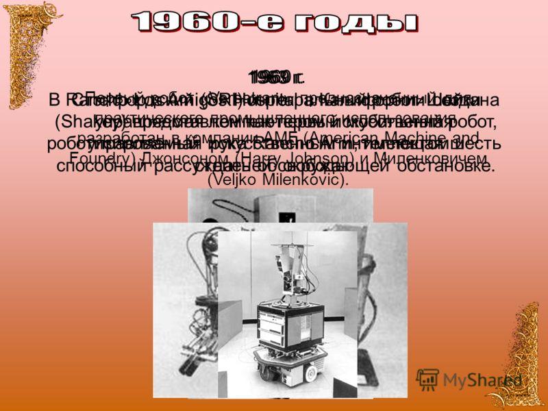 1960 г. Первый робот «Versatran», предназначенный для практического промышленного использования, разработан в компании AMF (American Machine and Foundry) Джонсоном (Harry Johnson) и Миленковичем (Veljko Milenkovic). 1963 г. В Rancho Los Amigos Hospit