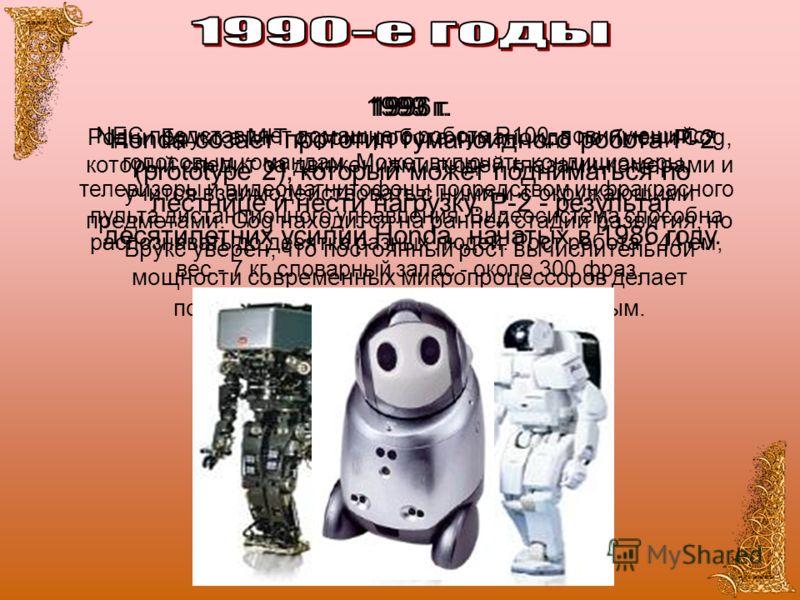 1993 г. Родни Брукс в MIT строит робота-гуманоида по имени Cog, который следит за движениями людей глазами-камерами и учится взаимодействовать с ними и с окружающими предметами. Cog находится на ранней стадии развития, но Брукс уверен, что постоянный