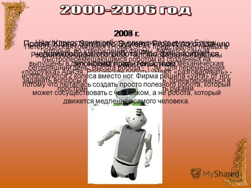 2003 г. Петербургская компания «Новая ЭРА» представляет первых в России гуманоидных роботов. Человекообразные машины выпущены в двух экземплярах – АрнЭо и его механическая «подружка» АрнЭя. Российские роботы умеют «разговаривать» - задавать вопросы и