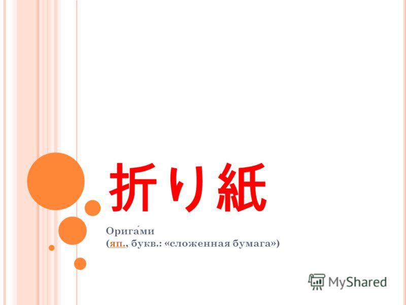 Оригами (яп., букв.: «сложенная бумага»)яп.