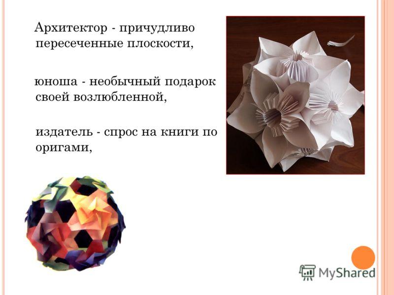 Архитектор - причудливо пересеченные плоскости, юноша - необычный подарок своей возлюбленной, издатель - спрос на книги по оригами,
