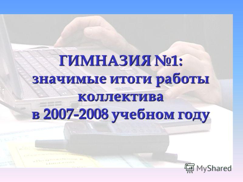 ГИМНАЗИЯ 1: значимые итоги работы коллектива в 2007-2008 учебном году