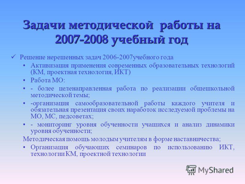 Задачи методической работы на 2007-2008 учебный год Решение нерешенных задач 2006-2007учебного года Активизация применения современных образовательных технологий (КМ, проектная технология, ИКТ) Работа МО: - более целенаправленная работа по реализации