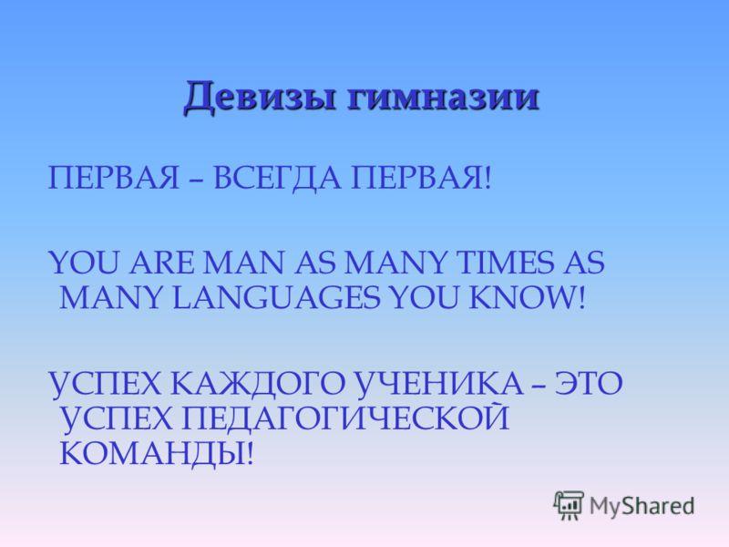 Девизы гимназии ПЕРВАЯ – ВСЕГДА ПЕРВАЯ! YOU ARE MAN AS MANY TIMES AS MANY LANGUAGES YOU KNOW! УСПЕХ КАЖДОГО УЧЕНИКА – ЭТО УСПЕХ ПЕДАГОГИЧЕСКОЙ КОМАНДЫ!