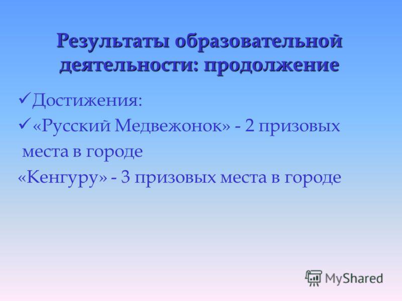 Результаты образовательной деятельности: продолжение Достижения: «Русский Медвежонок» - 2 призовых места в городе «Кенгуру» - 3 призовых места в городе