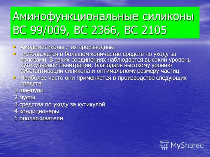 Аминофункциональные силиконы ВС 99/009, ВС 2366, ВС 2105 Амодиметиконы и их производные Амодиметиконы и их производные используется в большом количестве средств по уходу за волосами. В таких соединениях наблюдается высокий уровень кутикулярной пенитр