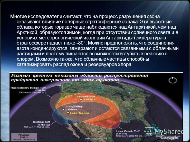 Многие исследователи считают, что на процесс разрушения озона оказывают влияние полярные стратосферные облака. Эти высотные облака, которые гораздо чаще наблюдаются над Антарктикой, чем над Арктикой, образуются зимой, когда при отсутствии солнечного