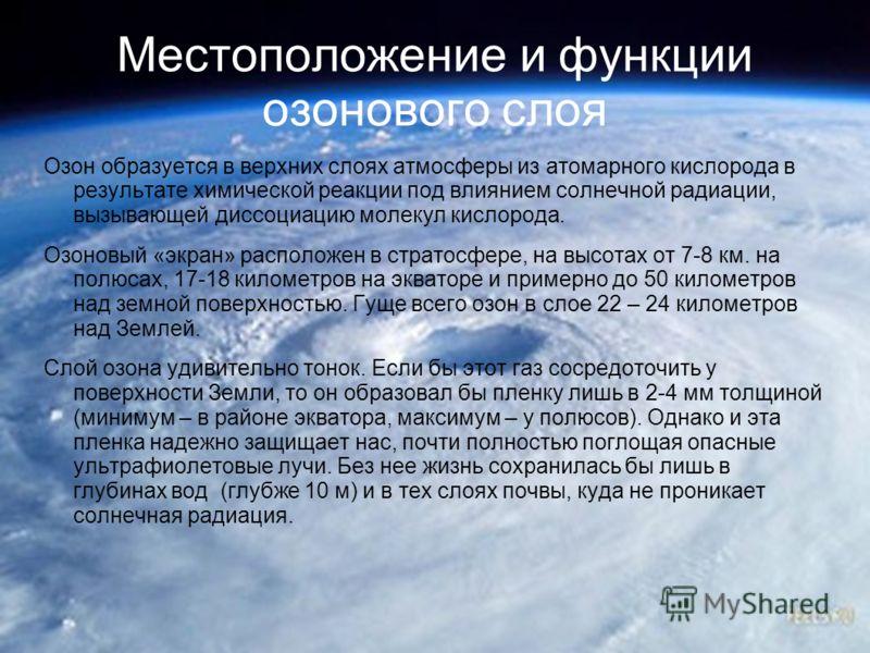 Местоположение и функции озонового слоя Озон образуется в верхних слоях атмосферы из атомарного кислорода в результате химической реакции под влиянием солнечной радиации, вызывающей диссоциацию молекул кислорода. Озоновый «экран» расположен в стратос