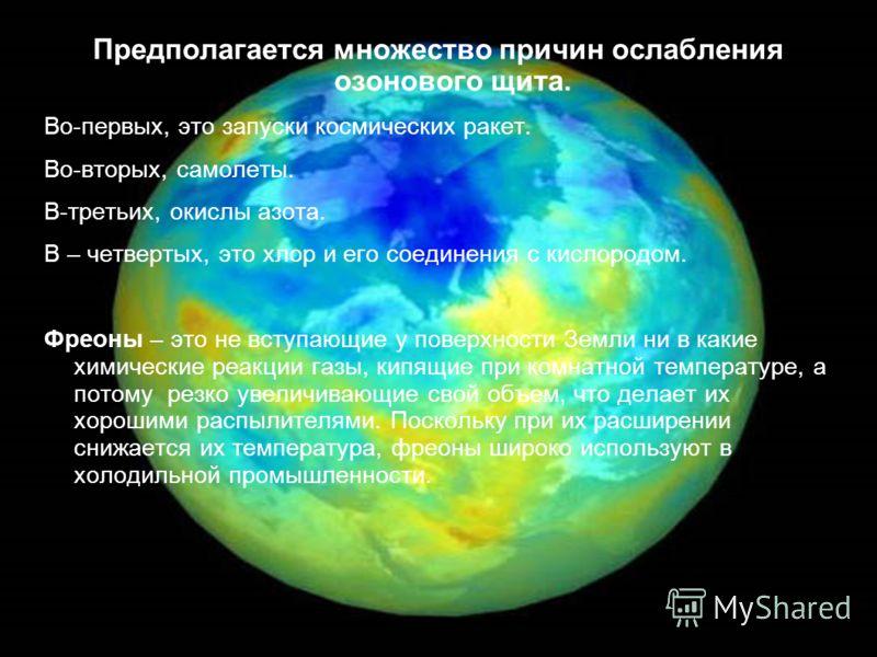 Предполагается множество причин ослабления озонового щита. Во-первых, это запуски космических ракет. Во-вторых, самолеты. В-третьих, окислы азота. В – четвертых, это хлор и его соединения с кислородом. Фреоны – это не вступающие у поверхности Земли н