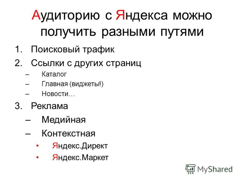 Аудиторию с Яндекса можно получить разными путями 1.Поисковый трафик 2.Ссылки с других страниц –Каталог –Главная (виджеты!) –Новости… 3.Реклама –Медийная –Контекстная Яндекс.Директ Яндекс.Маркет