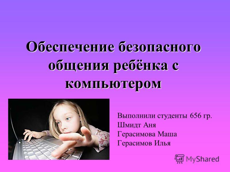 Обеспечение безопасного общения ребёнка с компьютером Выполнили студенты 656 гр. Шмидт Аня Герасимова Маша Герасимов Илья