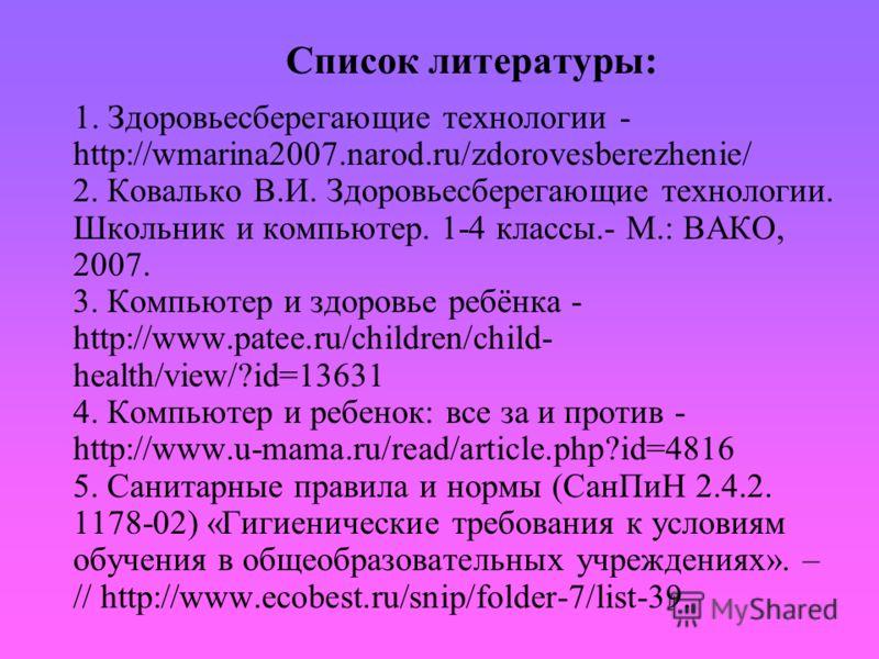 Список литературы: 1. Здоровьесберегающие технологии - http://wmarina2007.narod.ru/zdorovesberezhenie/ 2. Ковалько В.И. Здоровьесберегающие технологии. Школьник и компьютер. 1-4 классы.- М.: ВАКО, 2007. 3. Компьютер и здоровье ребёнка - http://www.pa