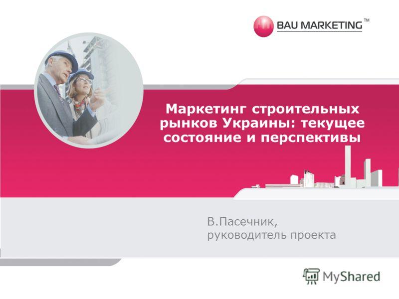 Маркетинг строительных рынков Украины: текущее состояние и перспективы В.Пасечник, руководитель проекта