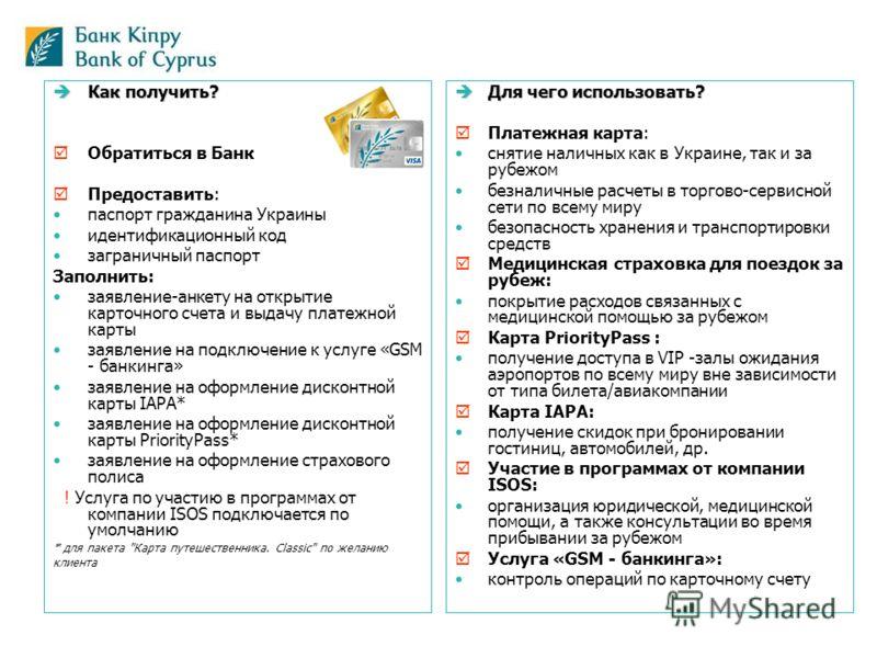 Как получить? Как получить? Обратиться в Банк Предоставить: паспорт гражданина Украины идентификационный код заграничный паспорт Заполнить: заявление-анкету на открытие карточного счета и выдачу платежной карты заявление на подключение к услуге «GSM