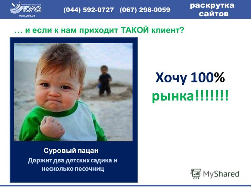 Держит два детских садика и несколько песочниц Хочу 100% рынка!!!!!!! … и если к нам приходит ТАКОЙ клиент? Суровый пацан