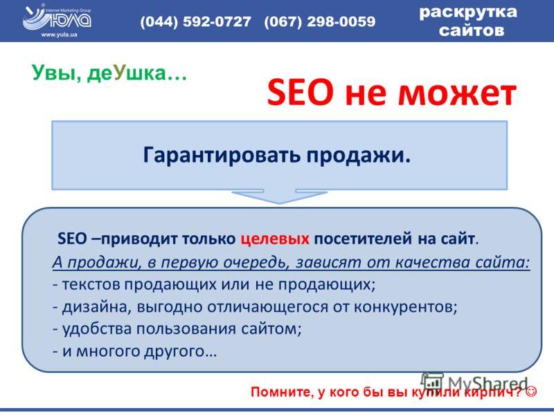 SEO –приводит только целевых посетителей на сайт. А продажи, в первую очередь, зависят от качества сайта: - текстов продающих или не продающих; - дизайна, выгодно отличающегося от конкурентов; - удобства пользования сайтом; - и многого другого… SEO н