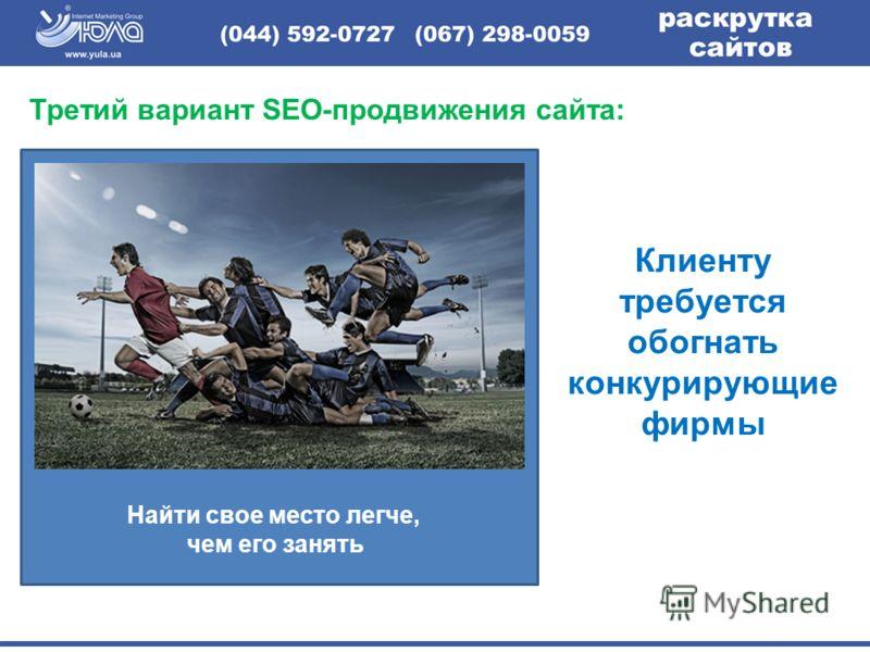 Третий вариант SEO-продвижения сайта: Клиенту требуется обогнать конкурирующие фирмы Найти свое место легче, чем его занять
