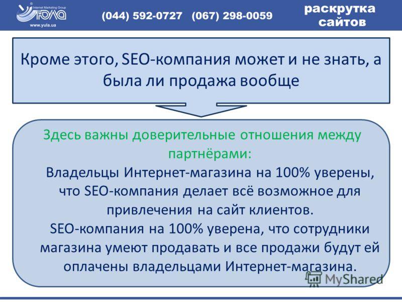 Здесь важны доверительные отношения между партнёрами: Владельцы Интернет-магазина на 100% уверены, что SEO-компания делает всё возможное для привлечения на сайт клиентов. SEO-компания на 100% уверена, что сотрудники магазина умеют продавать и все про