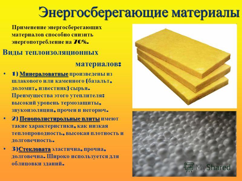 Энергосберегающие материалы Применение энергосберегающих материалов способно снизить энергопотребление на 70%. Виды теплоизоляционных материалов : Минераловатные1) Минераловатные произведены из шлакового или каменного ( базальт, доломит, известняк )