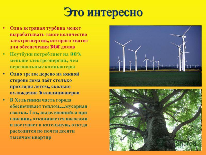 Это интересно Одна ветряная турбина может вырабатывать такое количество электроэнергии, которого хватит для обеспечения 300 домов Ноутбуки потребляют на 90% меньше электроэнергии, чем персональные компьютеры Одно зрелое дерево на южной стороне дома д
