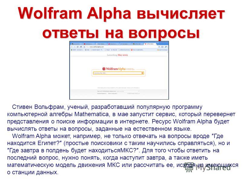 Wolfram Alpha вычисляет ответы на вопросы Стивен Вольфрам, ученый, разработавший популярную программу компьютерной алгебры Mathematica, в мае запустит сервис, который перевернет представления о поиске информации в интернете. Ресурс Wolfram Alpha буде