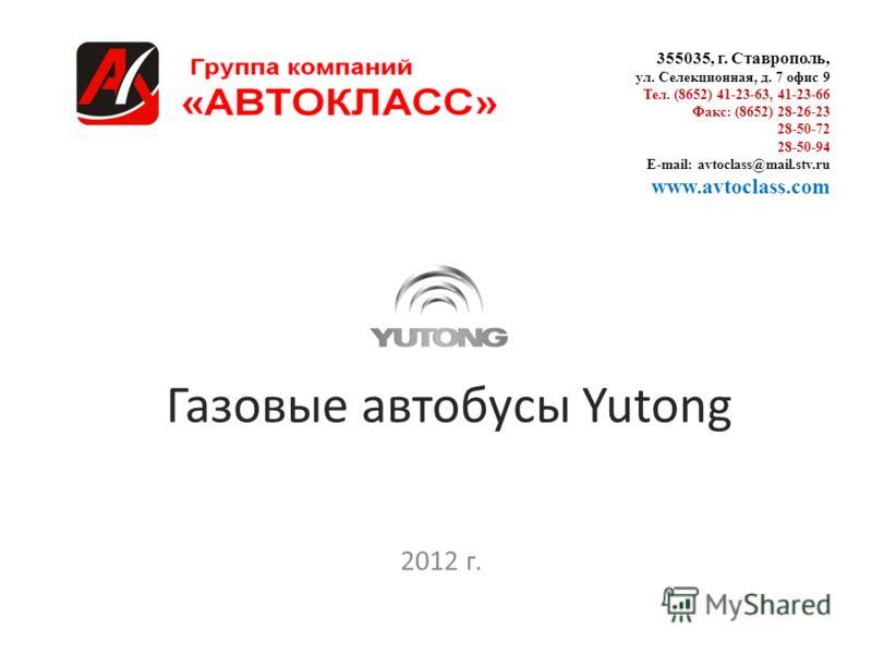 Газовые автобусы Yutong 2012 г. 355035, г. Ставрополь, ул. Селекционная, д. 7 офис 9 Тел. (8652) 41-23-63, 41-23-66 Факс: (8652) 28-26-23 28-50-72 28-50-94 E-mail: avtoclass@mail.stv.ru www.avtoclass.com