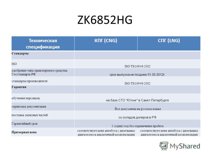 ZK6852HG Техническая спецификация КПГ (CNG)СПГ (LNG) Стандарты ISO ISO/TS16949:2002 одобрение типа транспортного средства Госстандарта РФ срок выпуска не позднее 01.05.2012г. стандарты производителя ISO/TS16949:2002 Гарантия обучение персонала на баз