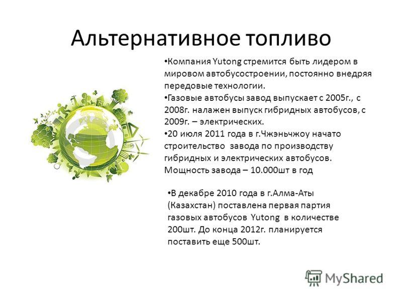 Альтернативное топливо Компания Yutong стремится быть лидером в мировом автобусостроении, постоянно внедряя передовые технологии. Газовые автобусы завод выпускает с 2005г., с 2008г. налажен выпуск гибридных автобусов, с 2009г. – электрических. 20 июл