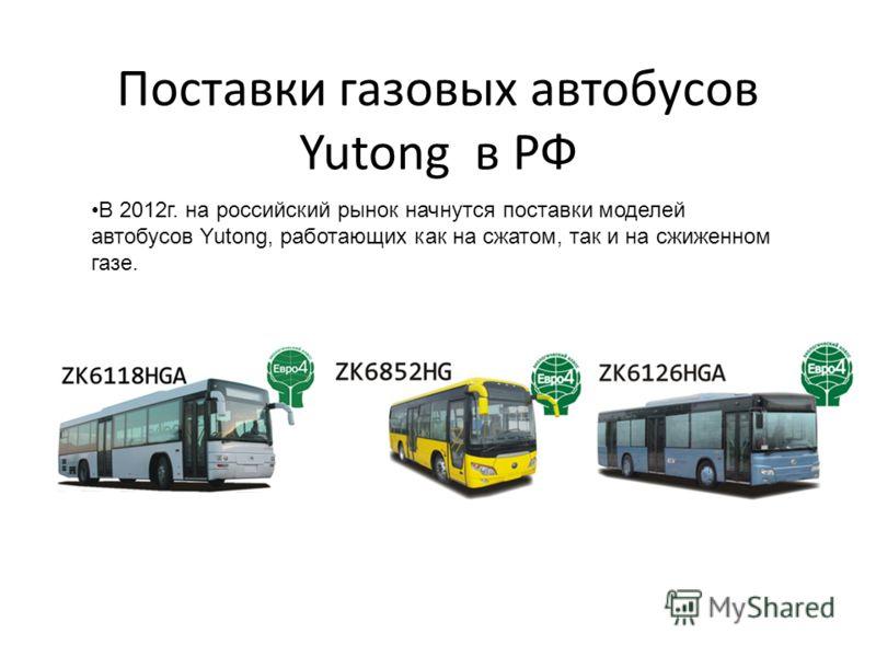 Поставки газовых автобусов Yutong в РФ В 2012г. на российский рынок начнутся поставки моделей автобусов Yutong, работающих как на сжатом, так и на сжиженном газе.