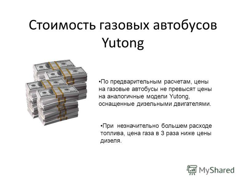Стоимость газовых автобусов Yutong По предварительным расчетам, цены на газовые автобусы не превысят цены на аналогичные модели Yutong, оснащенные дизельными двигателями. При незначительно большем расходе топлива, цена газа в 3 раза ниже цены дизеля.