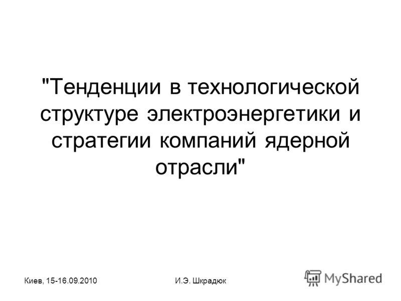 Киев, 15-16.09.2010И.Э. Шкрадюк Тенденции в технологической структуре электроэнергетики и стратегии компаний ядерной отрасли