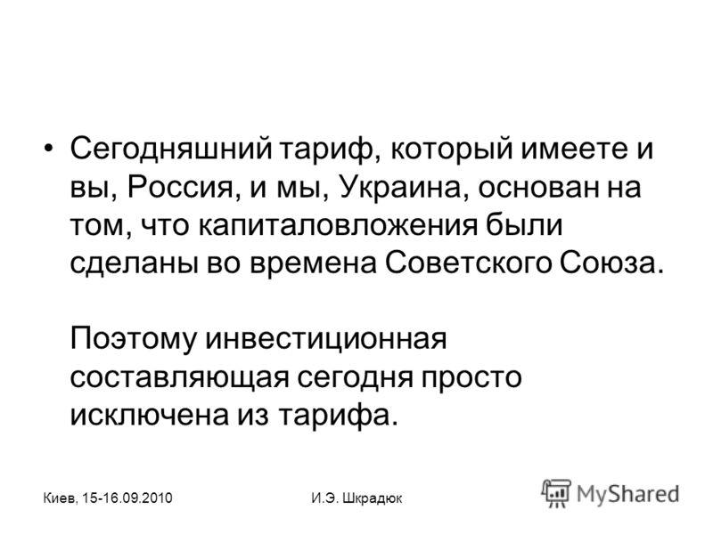 Киев, 15-16.09.2010И.Э. Шкрадюк Сегодняшний тариф, который имеете и вы, Россия, и мы, Украина, основан на том, что капиталовложения были сделаны во времена Советского Союза. Поэтому инвестиционная составляющая сегодня просто исключена из тарифа.