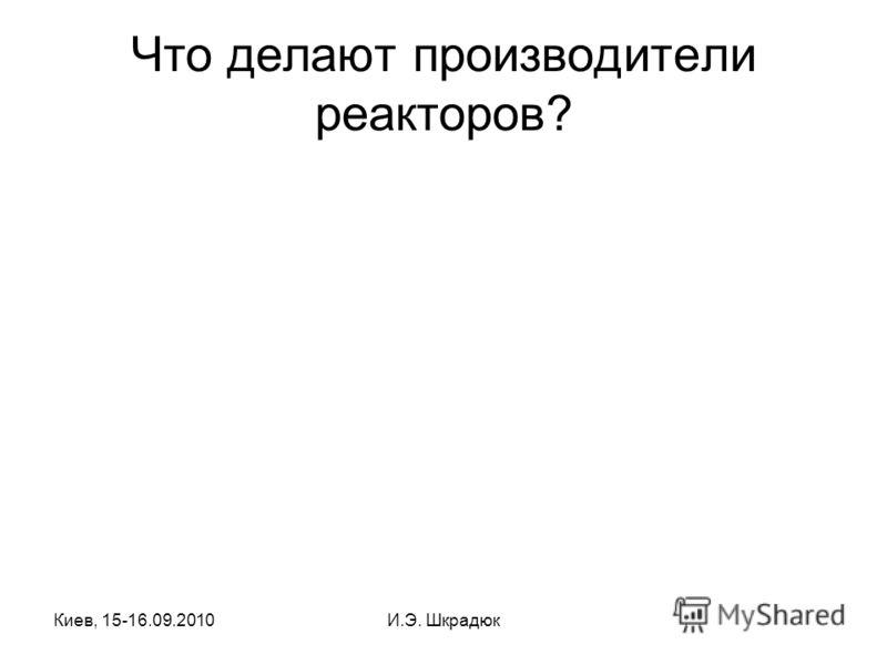 Киев, 15-16.09.2010И.Э. Шкрадюк Что делают производители реакторов?