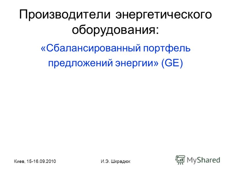 Киев, 15-16.09.2010И.Э. Шкрадюк Производители энергетического оборудования: «Сбалансированный портфель предложений энергии» (GE)