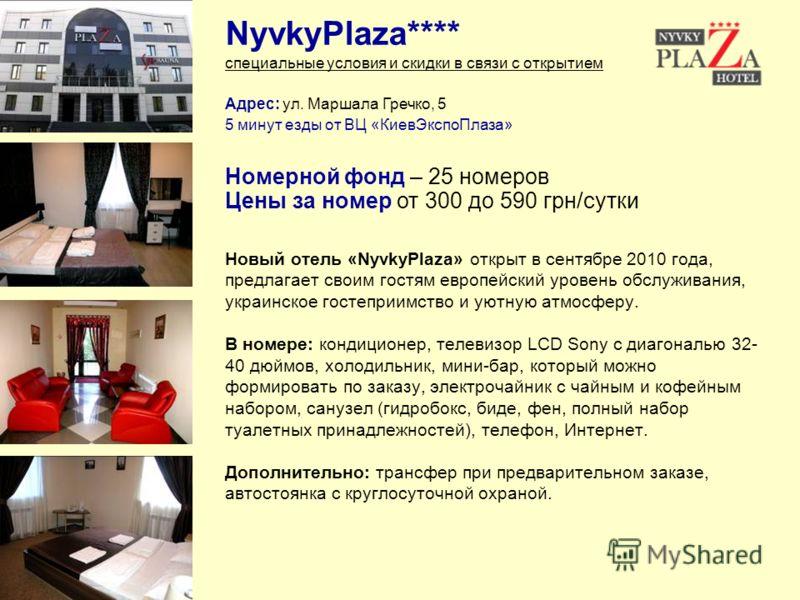 Адрес: ул. Маршала Гречко, 5 5 минут езды от ВЦ «КиевЭкспоПлаза» NyvkyPlaza**** специальные условия и скидки в связи с открытием Новый отель «NyvkyPlaza» открыт в сентябре 2010 года, предлагает своим гостям европейский уровень обслуживания, украинско