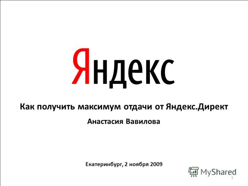 Как получить максимум отдачи от Яндекс.Директ Анастасия Вавилова Екатеринбург, 2 ноября 2009 1