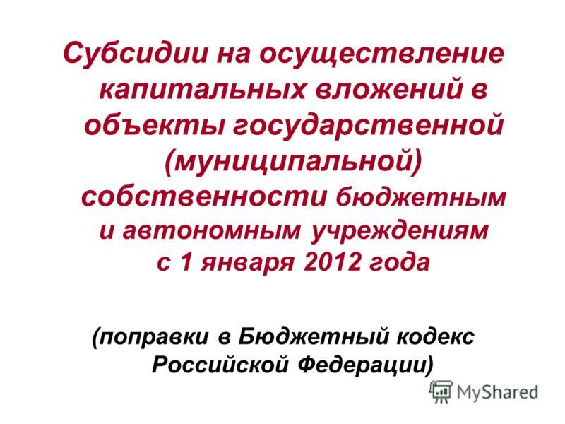 СЛАЙД25 Субсидии на осуществление капитальных вложений в объекты государственной (муниципальной) собственности бюджетным и автономным учреждениям с 1 января 2012 года (поправки в Бюджетный кодекс Российской Федерации)