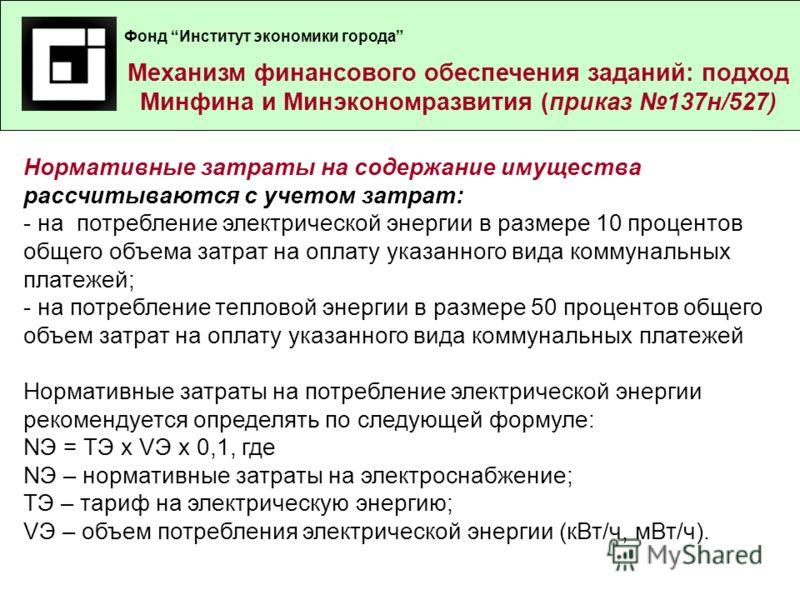Механизм финансового обеспечения заданий – подход Минфина России (приказ 105н ) Нормативные затраты на содержание имущества рассчитываются с учетом затрат: - на потребление электрической энергии в размере 10 процентов общего объема затрат на оплату у