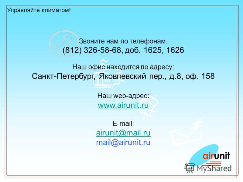 airunit Управляйте климатом! Звоните нам по телефонам: (812) 326-58-68, доб. 1625, 1626 Наш офис находится по адресу: Санкт-Петербург, Яковлевский пер., д.8, оф. 158 Наш web-адрес : www.airunit.ru E-mail: airunit@mail.ru mail@airunit.ru