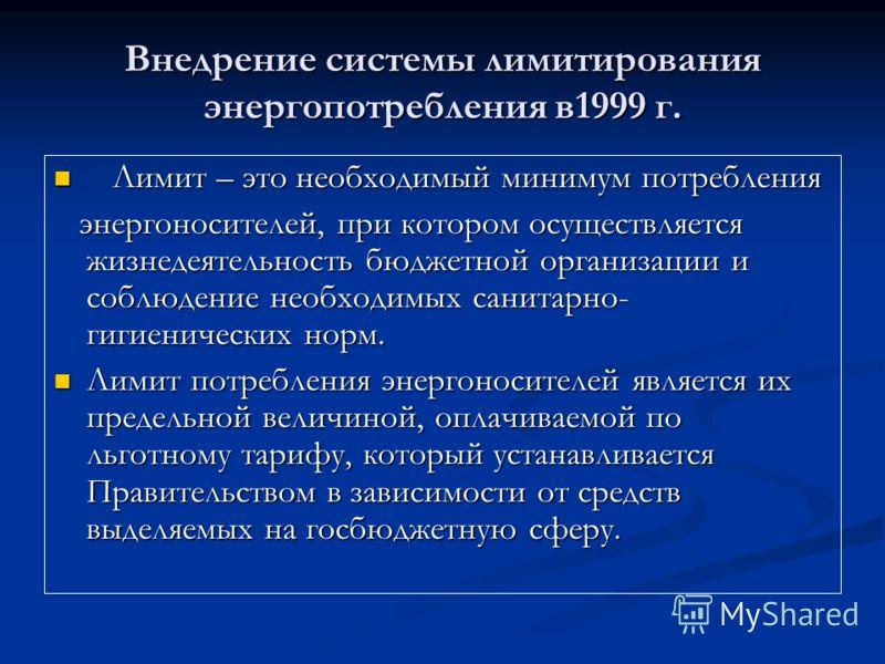Внедрение системы лимитирования энергопотребления в1999 г. Лимит – это необходимый минимум потребления Лимит – это необходимый минимум потребления энергоносителей, при котором осуществляется жизнедеятельность бюджетной организации и соблюдение необхо