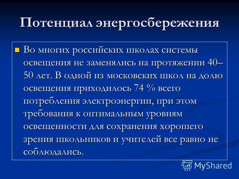 Потенциал энергосбережения Во многих российских школах системы освещения не заменялись на протяжении 40– 50 лет. В одной из московских школ на долю освещения приходилось 74 % всего потребления электроэнергии, при этом требования к оптимальным уровням