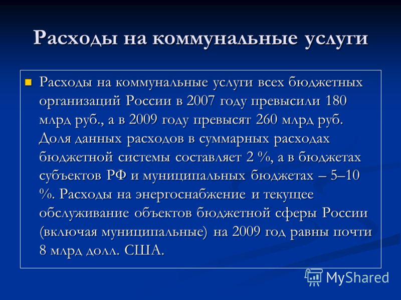 Расходы на коммунальные услуги Расходы на коммунальные услуги всех бюджетных организаций России в 2007 году превысили 180 млрд руб., а в 2009 году превысят 260 млрд руб. Доля данных расходов в суммарных расходах бюджетной системы составляет 2 %, а в