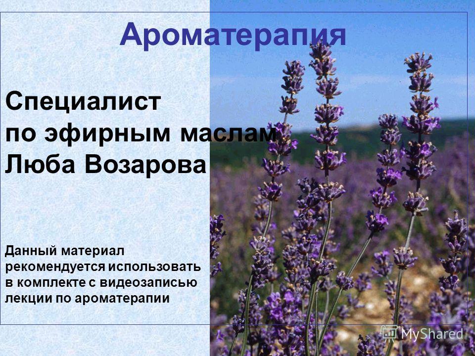 Ароматерапия Специалист по эфирным маслам Люба Возарова Данный материал рекомендуется использовать в комплекте с видеозаписью лекции по ароматерапии