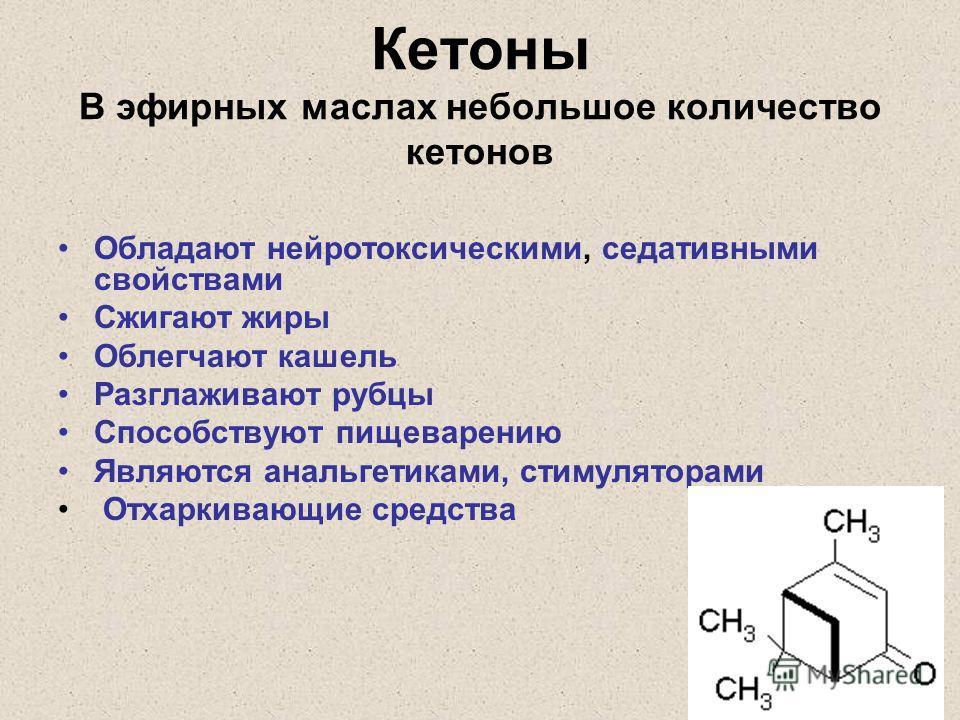 Кетоны В эфирных маслах небольшое количество кетонов Обладают нейротоксическими, седативными свойствами Сжигают жиры Облегчают кашель Разглаживают рубцы Способствуют пищеварению Являются анальгетиками, стимуляторами Отхаркивающие средства