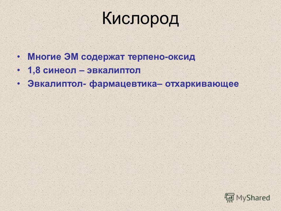 Кислород Многие ЭМ содержат терпено-оксид 1,8 синеол – эвкалиптол Эвкалиптол- фармацевтика– отхаркивающее